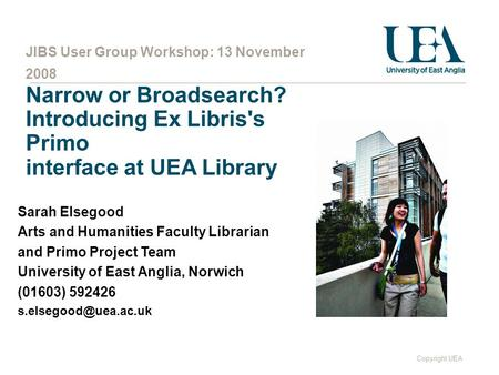 Copyright UEA JIBS User Group Workshop: 13 November 2008 Narrow or Broadsearch? Introducing Ex Libris's Primo interface at UEA Library Sarah Elsegood Arts.
