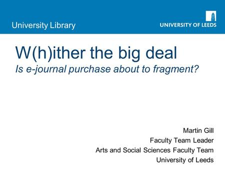 University Library W(h)ither the big deal Is e-journal purchase about to fragment? Martin Gill Faculty Team Leader Arts and Social Sciences Faculty Team.