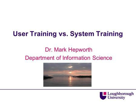User Training vs. System Training Dr. Mark Hepworth Department of Information Science.