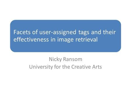 Facets of user-assigned tags and their effectiveness in image retrieval Nicky Ransom University for the Creative Arts.