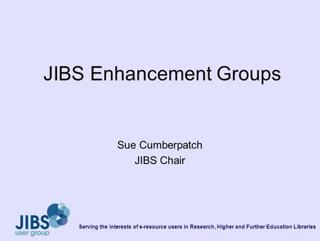 Serving the interests of e-resource users in Research, Higher and Further Education Libraries JIBS Enhancement Groups Sue Cumberpatch JIBS Chair.