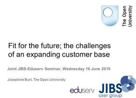 Fit for the future; the challenges of an expanding customer base Joint JIBS-Eduserv Seminar, Wednesday 16 June 2010 Josephine Burt, The Open University.