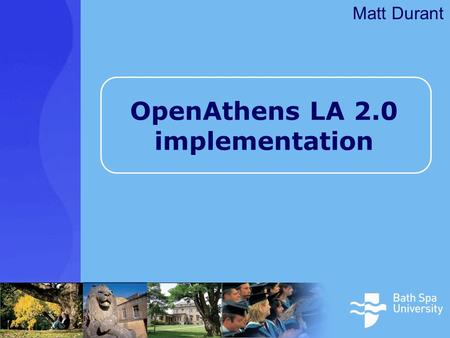 OpenAthens LA 2.0 implementation Matt Durant. Outline Bath Spa University Why single sign-on? –Improving the user experience The project / decision making.