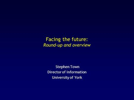 Facing the future: Round-up and overview Stephen Town Director of Information University of York.