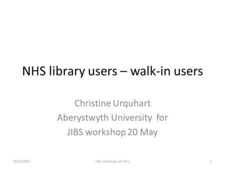 NHS library users – walk-in users Christine Urquhart Aberystwyth University for JIBS workshop 20 May 4/22/20141JIBS workshop 20 May.
