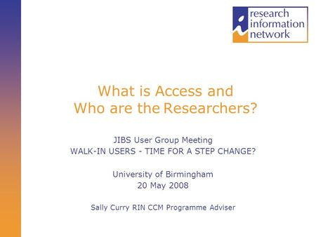What is Access and Who are the Researchers? JIBS User Group Meeting WALK-IN USERS - TIME FOR A STEP CHANGE? University of Birmingham 20 May 2008 Sally.