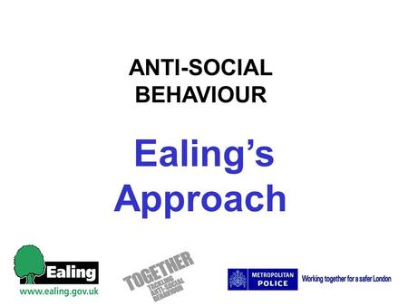 ANTI-SOCIAL BEHAVIOUR Ealings Approach. PC Stuart McNair Anti-social Behaviour Lead Ealing Police.