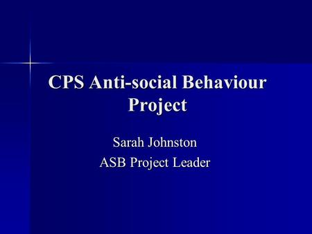 CPS Anti-social Behaviour Project Sarah Johnston ASB Project Leader.