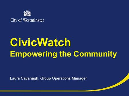 CivicWatch Empowering the Community Laura Cavanagh, Group Operations Manager.