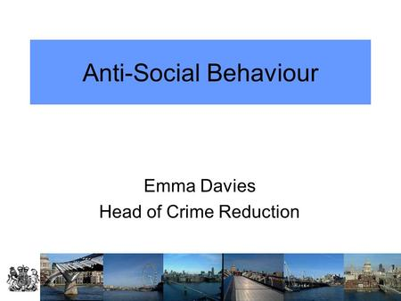 Anti-Social Behaviour Emma Davies Head of Crime Reduction.