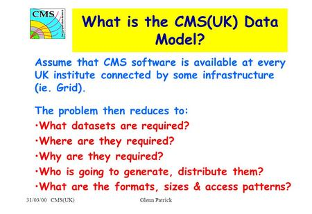 31/03/00 CMS(UK)Glenn Patrick What is the CMS(UK) Data Model? Assume that CMS software is available at every UK institute connected by some infrastructure.