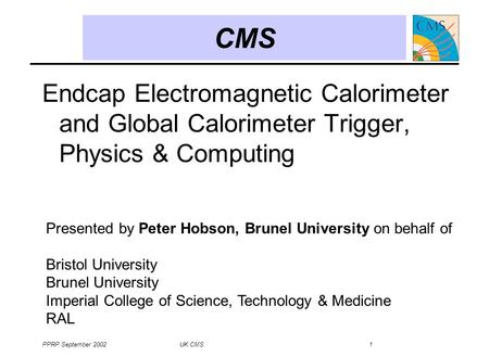 PPRP September 2002 UK CMS 1 CMS Endcap Electromagnetic Calorimeter and Global Calorimeter Trigger, Physics & Computing Presented by Peter Hobson, Brunel.