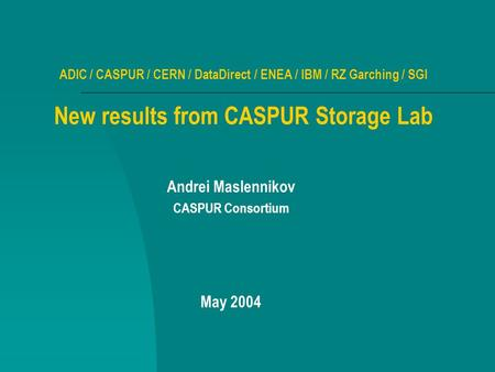 ADIC / CASPUR / CERN / DataDirect / ENEA / IBM / RZ Garching / SGI New results from CASPUR Storage Lab Andrei Maslennikov CASPUR Consortium May 2004.