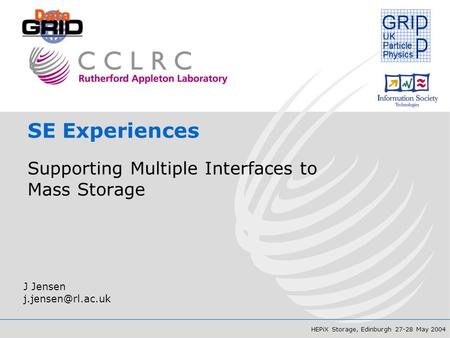 HEPiX Storage, Edinburgh 27-28 May 2004 SE Experiences Supporting Multiple Interfaces to Mass Storage J Jensen