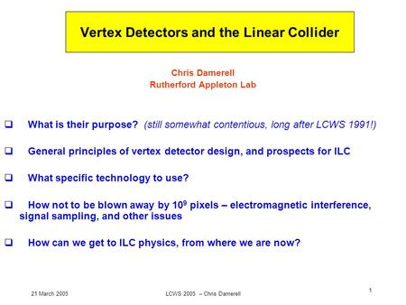 21 March 2005LCWS 2005 – Chris Damerell 1 Vertex Detectors and the Linear Collider Chris Damerell Rutherford Appleton Lab What is their purpose? (still.