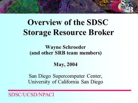 Overview of the SDSC Storage Resource Broker Wayne Schroeder (and other SRB team members) May, 2004 San Diego Supercomputer Center, University of California.