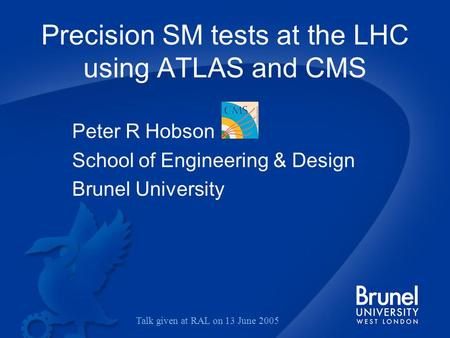 Precision SM tests at the LHC using ATLAS and CMS Peter R Hobson School of Engineering & Design Brunel University Talk given at RAL on 13 June 2005.