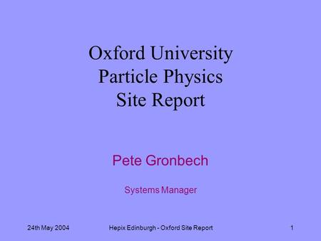 24th May 2004Hepix Edinburgh - Oxford Site Report1 Oxford University Particle Physics Site Report Pete Gronbech Systems Manager.