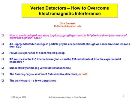 15-27 August 2005ILC Snowmass Workshop – Chris Damerell 1 Vertex Detectors – How to Overcome Electromagnetic Interference Chris Damerell Rutherford Appleton.
