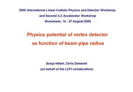 ILC Snowmass workshop, August 2005 p. 0 Physics potential of vertex detector as function of beam pipe radius Sonja Hillert, Chris Damerell (on behalf of.