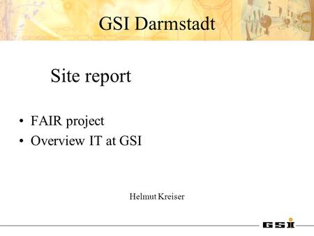 GSI Darmstadt Site report FAIR project Overview IT at GSI Helmut Kreiser.