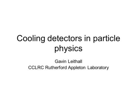 Cooling detectors in particle physics Gavin Leithall CCLRC Rutherford Appleton Laboratory.