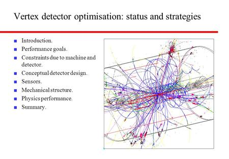 Vertex detector optimisation: status and strategies Introduction. Performance goals. Constraints due to machine and detector. Conceptual detector design.