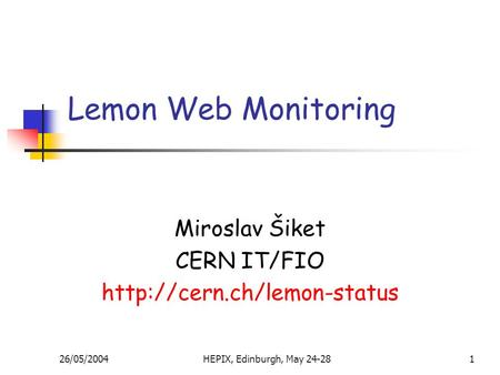 26/05/2004HEPIX, Edinburgh, May 24-281 Lemon Web Monitoring Miroslav Šiket CERN IT/FIO