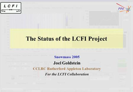 The Status of the LCFI Project Snowmass 2005 Joel Goldstein CCLRC Rutherford Appleton Laboratory For the LCFI Collaboration.