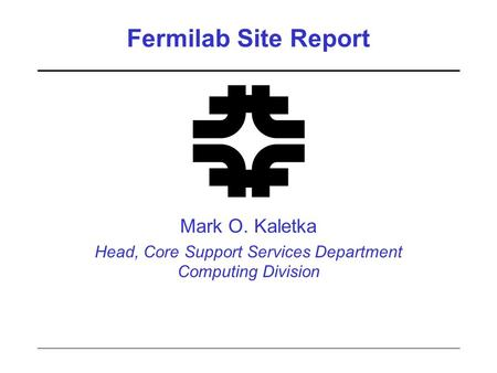 Fermilab Site Report Mark O. Kaletka Head, Core Support Services Department Computing Division.