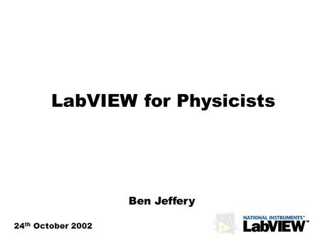 LabVIEW for Physicists 24 th October 2002 Ben Jeffery.