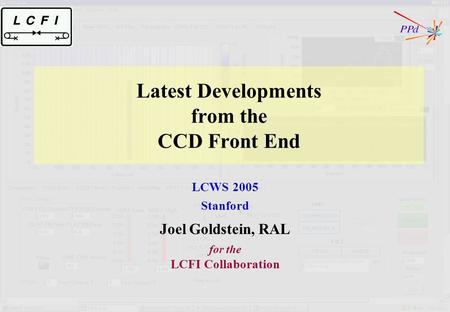 Latest Developments from the CCD Front End LCWS 2005 Stanford Joel Goldstein, RAL for the LCFI Collaboration.