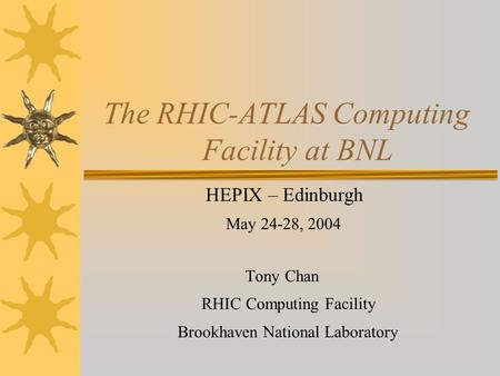 The RHIC-ATLAS Computing Facility at BNL HEPIX – Edinburgh May 24-28, 2004 Tony Chan RHIC Computing Facility Brookhaven National Laboratory.