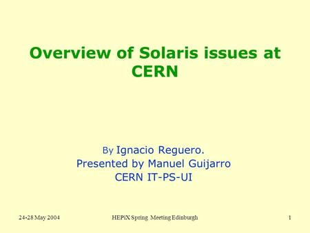 24-28 May 2004HEPiX Spring Meeting Edinburgh1 Overview of Solaris issues at CERN By Ignacio Reguero. Presented by Manuel Guijarro CERN IT-PS-UI.