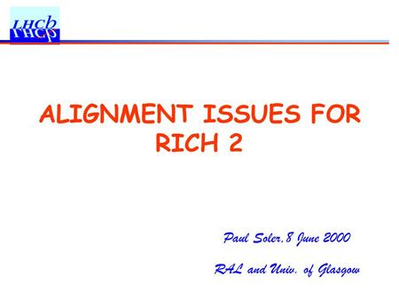 Paul Soler,8 June 2000 RAL and Univ. of Glasgow ALIGNMENT ISSUES FOR RICH 2.
