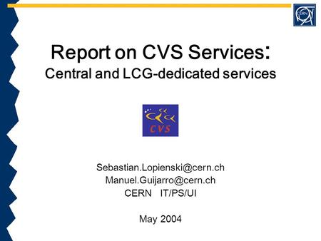 Report on CVS Services : Central and LCG-dedicated services  CERN IT/PS/UI May 2004.