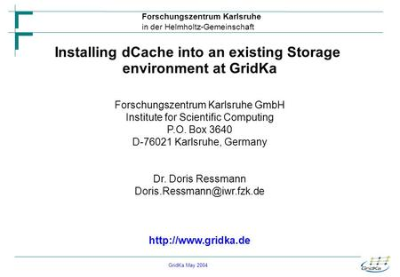 GridKa May 2004 Forschungszentrum Karlsruhe in der Helmholtz-Gemeinschaft Installing dCache into an existing Storage environment at GridKa Forschungszentrum.