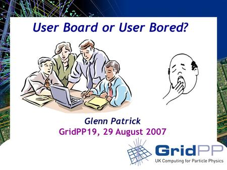 Your university or experiment logo here User Board or User Bored? Glenn Patrick GridPP19, 29 August 2007.