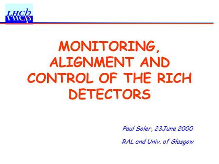Paul Soler, 23June 2000 RAL and Univ. of Glasgow MONITORING, ALIGNMENT AND CONTROL OF THE RICH DETECTORS.