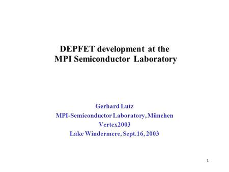 1 Gerhard Lutz MPI-Semiconductor Laboratory, München Vertex2003 Lake Windermere, Sept.16, 2003 DEPFET development at the MPI Semiconductor Laboratory.