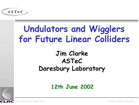 Insertion Devices and Magnets GroupJ A Clarke, Daresbury Laboratory Undulators and Wigglers for Future Linear Colliders Jim Clarke ASTeC Daresbury Laboratory.
