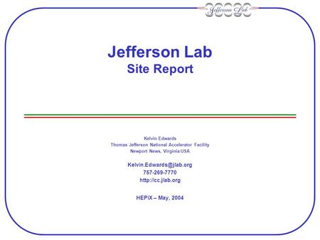 Jefferson Lab Site Report Kelvin Edwards Thomas Jefferson National Accelerator Facility Newport News, Virginia USA 757-269-7770.