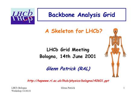 LHCb Bologna Workshop 14.06.01 Glenn Patrick1 Backbone Analysis Grid A Skeleton for LHCb? LHCb Grid Meeting Bologna, 14th June 2001 Glenn Patrick (RAL)