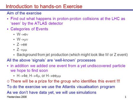 Masterclass 20081 Introduction to hands-on Exercise Aim of the exercise Find out what happens in proton-proton collisions at the LHC as seen by the ATLAS.