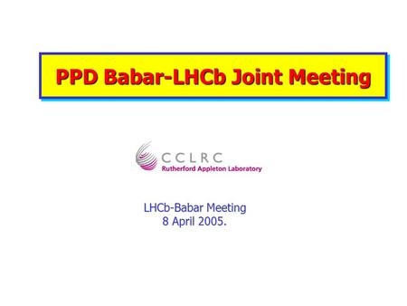 PPD Babar-LHCb Joint Meeting LHCb-Babar Meeting 8 April 2005.