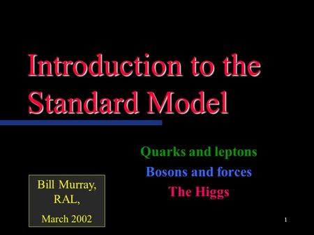 1 Introduction to the Standard Model Quarks and leptons Bosons and forces The Higgs Bill Murray, RAL, March 2002.