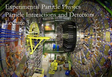 26th April 2012Fergus Wilson, RAL 1 Experimental Particle Physics Particle Interactions and Detectors Lecture 3.