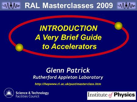 Glenn Patrick Rutherford Appleton Laboratory  INTRODUCTION A Very Brief Guide to Accelerators RAL Masterclasses.