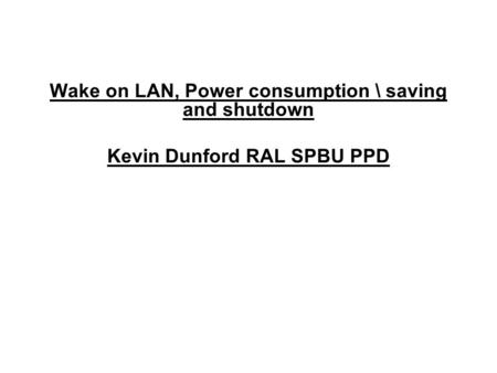 Wake on LAN, Power consumption \ saving and shutdown Kevin Dunford RAL SPBU PPD.