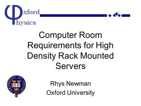Computer Room Requirements for High Density Rack Mounted Servers Rhys Newman Oxford University.